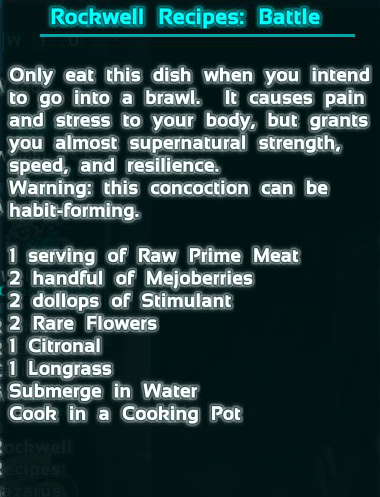 This recipe grants you incredible melee performance, but causes you great harm as well. The recipe is 3 Raw Prime Meat, 20 Mejoberries, 8 Stimulant, 2 Rare Flower, 1 Citronal, and 1 Longrass.